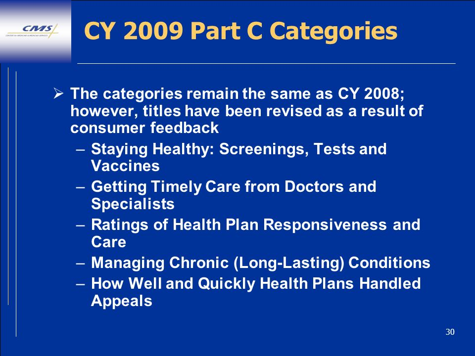 30 CY 2009 Part C Categories The categories remain the same as CY 2008; however, titles have been revised as a result of consumer feedback –Staying Healthy: Screenings, Tests and Vaccines –Getting Timely Care from Doctors and Specialists –Ratings of Health Plan Responsiveness and Care –Managing Chronic (Long-Lasting) Conditions –How Well and Quickly Health Plans Handled Appeals
