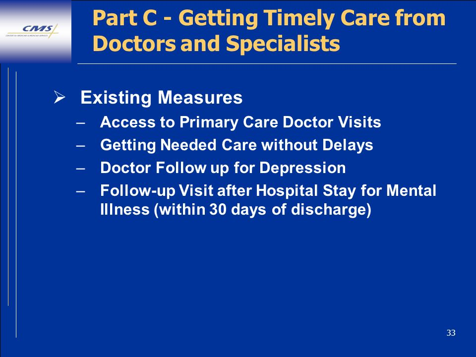 33 Part C - Getting Timely Care from Doctors and Specialists Existing Measures –Access to Primary Care Doctor Visits –Getting Needed Care without Delays –Doctor Follow up for Depression –Follow-up Visit after Hospital Stay for Mental Illness (within 30 days of discharge)