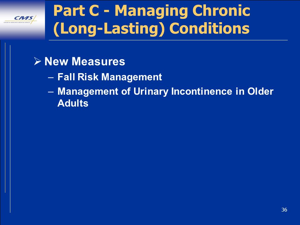 36 New Measures –Fall Risk Management –Management of Urinary Incontinence in Older Adults Part C - Managing Chronic (Long-Lasting) Conditions