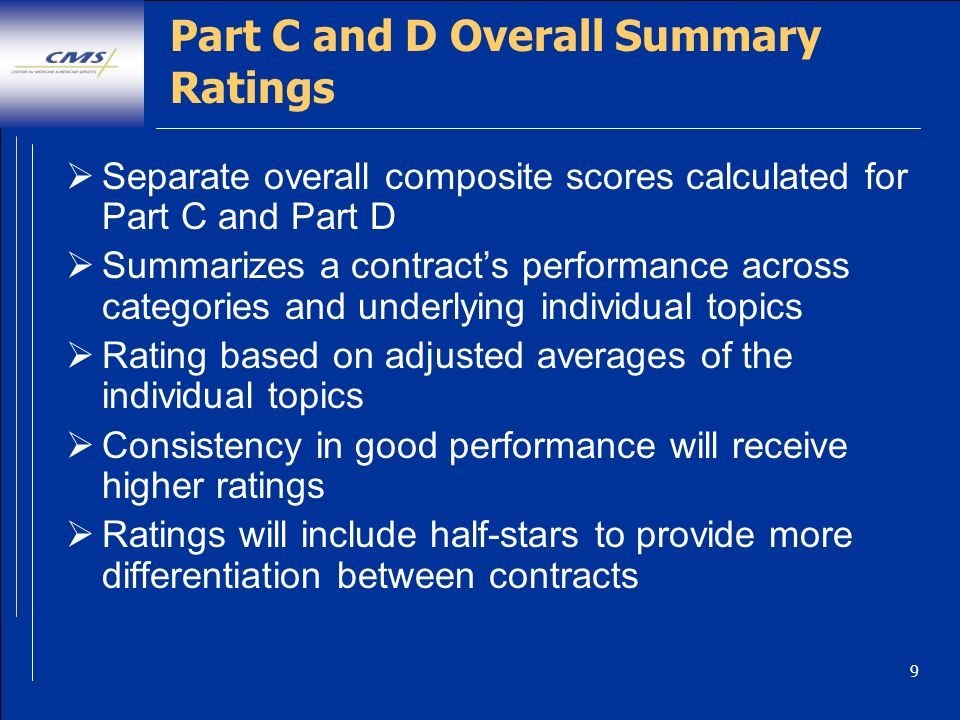 9 Part C and D Overall Summary Ratings Separate overall composite scores calculated for Part C and Part D Summarizes a contracts performance across categories and underlying individual topics Rating based on adjusted averages of the individual topics Consistency in good performance will receive higher ratings Ratings will include half-stars to provide more differentiation between contracts