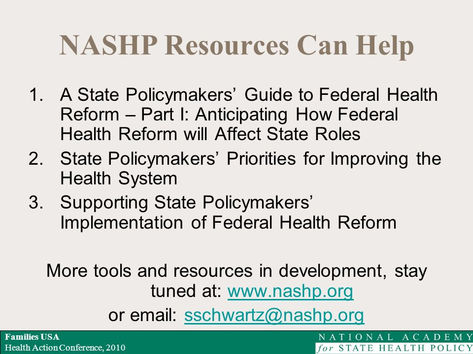 Families USA Health Action Conference, 2010 NASHP Resources Can Help 1.A State Policymakers Guide to Federal Health Reform – Part I: Anticipating How Federal Health Reform will Affect State Roles 2.State Policymakers Priorities for Improving the Health System 3.Supporting State Policymakers Implementation of Federal Health Reform More tools and resources in development, stay tuned at: www.nashp.orgwww.nashp.org or email: sschwartz@nashp.orgsschwartz@nashp.org