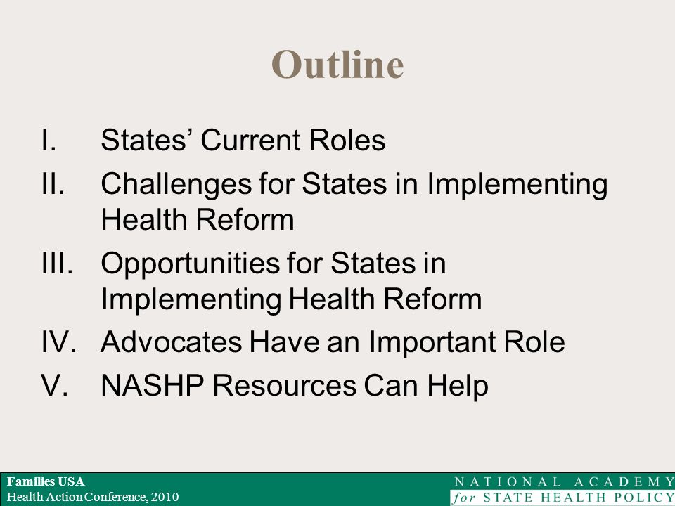 Families USA Health Action Conference, 2010 Outline I.States Current Roles II.Challenges for States in Implementing Health Reform III.Opportunities for States in Implementing Health Reform IV.Advocates Have an Important Role V.NASHP Resources Can Help
