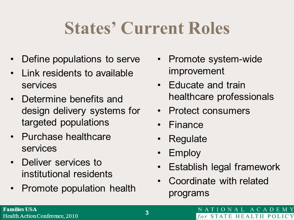 Families USA Health Action Conference, 2010 States Current Roles Define populations to serve Link residents to available services Determine benefits and design delivery systems for targeted populations Purchase healthcare services Deliver services to institutional residents Promote population health Promote system-wide improvement Educate and train healthcare professionals Protect consumers Finance Regulate Employ Establish legal framework Coordinate with related programs 3