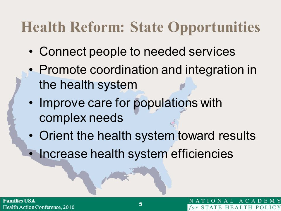 Families USA Health Action Conference, 2010 Health Reform: State Opportunities Connect people to needed services Promote coordination and integration in the health system Improve care for populations with complex needs Orient the health system toward results Increase health system efficiencies 5