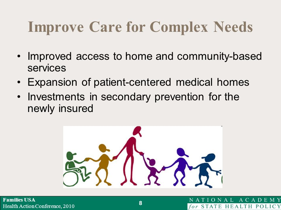 Families USA Health Action Conference, 2010 Improve Care for Complex Needs Improved access to home and community-based services Expansion of patient-centered medical homes Investments in secondary prevention for the newly insured 8