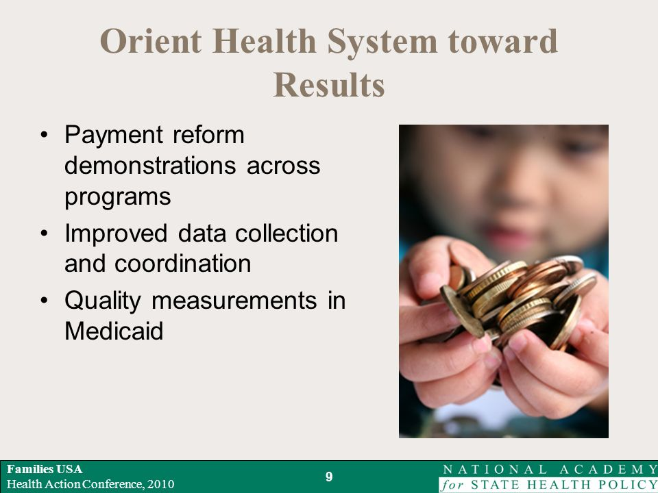 Families USA Health Action Conference, 2010 Orient Health System toward Results Payment reform demonstrations across programs Improved data collection and coordination Quality measurements in Medicaid 9