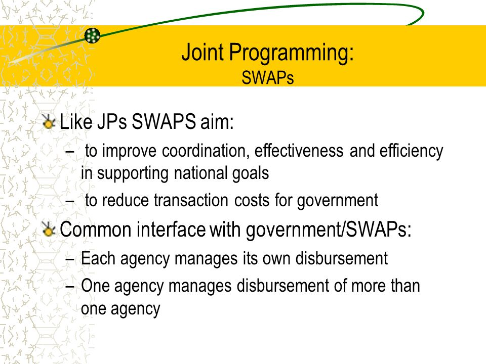 Joint Programming: SWAPs Like JPs SWAPS aim: – to improve coordination, effectiveness and efficiency in supporting national goals – to reduce transaction costs for government Common interface with government/SWAPs: –Each agency manages its own disbursement –One agency manages disbursement of more than one agency