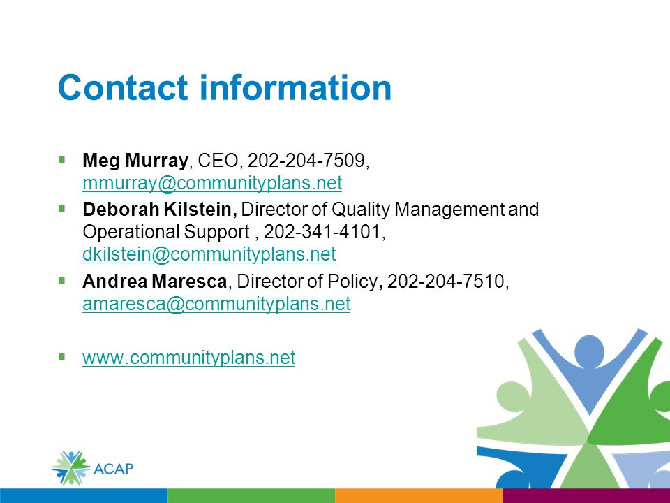 Contact information Meg Murray, CEO, ,  Deborah Kilstein, Director of Quality Management and Operational Support, ,  Andrea Maresca, Director of Policy, ,
