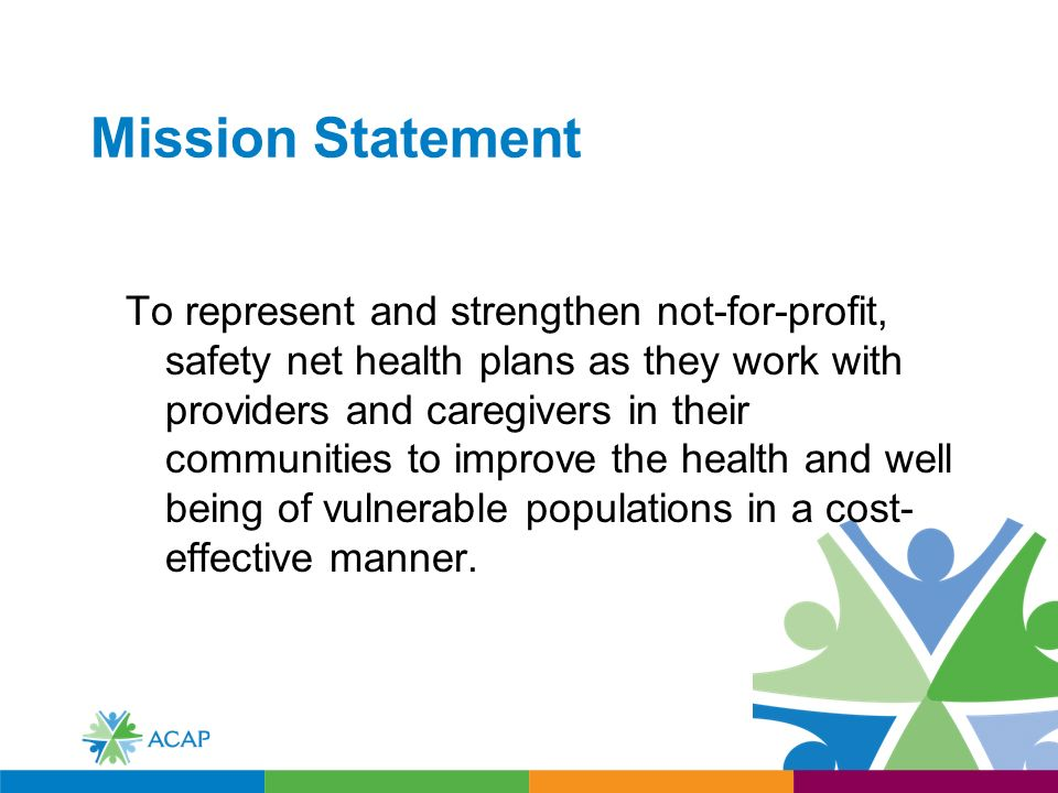 Mission Statement To represent and strengthen not-for-profit, safety net health plans as they work with providers and caregivers in their communities to improve the health and well being of vulnerable populations in a cost- effective manner.