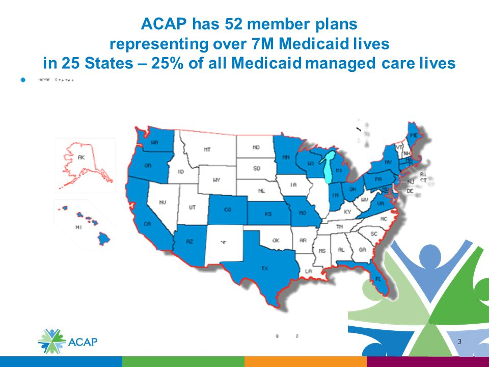 3 ACAP has 52 member plans representing over 7M Medicaid lives in 25 States – 25% of all Medicaid managed care lives