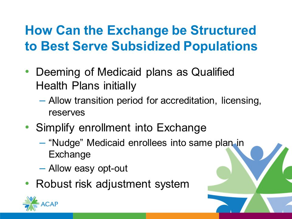 How Can the Exchange be Structured to Best Serve Subsidized Populations Deeming of Medicaid plans as Qualified Health Plans initially – Allow transition period for accreditation, licensing, reserves Simplify enrollment into Exchange – Nudge Medicaid enrollees into same plan in Exchange – Allow easy opt-out Robust risk adjustment system