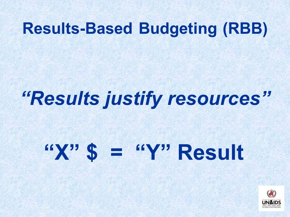 5 Results-Based Budgeting (RBB) Results justify resources X $ = Y Result