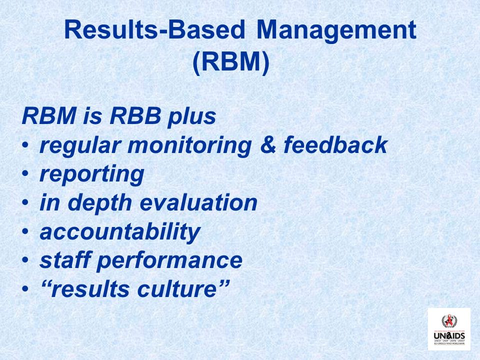 6 Results-Based Management (RBM) RBM is RBB plus regular monitoring & feedback reporting in depth evaluation accountability staff performance results culture