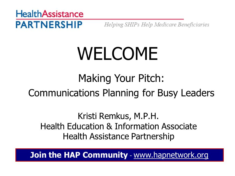 Helping SHIPs Help Medicare Beneficiaries WELCOME Kristi Remkus, M.P.H. Health Education & Information Associate Health Assistance Partnership Join th