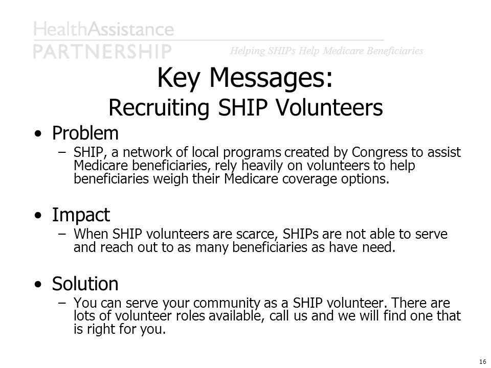 Helping SHIPs Help Medicare Beneficiaries 16 Key Messages: Recruiting SHIP Volunteers Problem –SHIP, a network of local programs created by Congress t