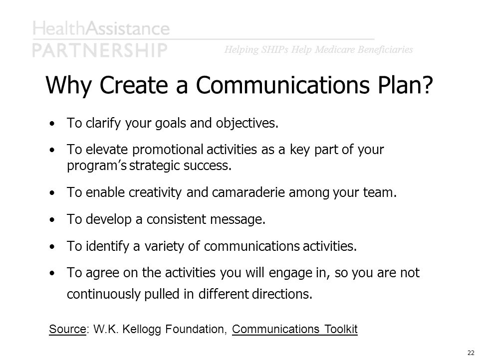 Helping SHIPs Help Medicare Beneficiaries 22 Why Create a Communications Plan? To clarify your goals and objectives. To elevate promotional activities