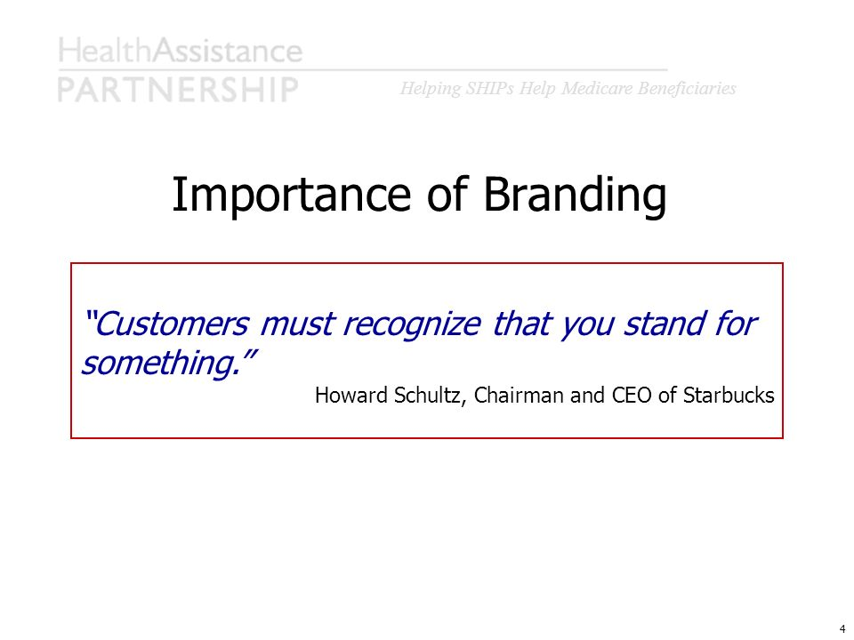 Helping SHIPs Help Medicare Beneficiaries 4 Importance of Branding Customers must recognize that you stand for something. Howard Schultz, Chairman and