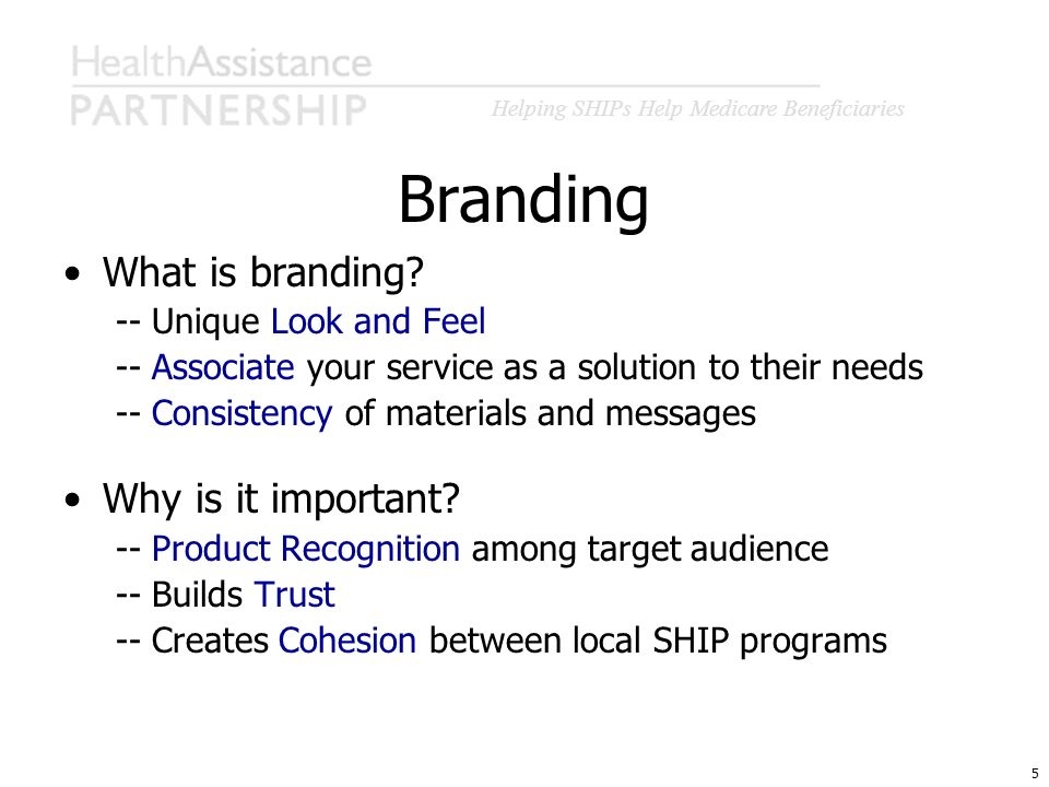 Helping SHIPs Help Medicare Beneficiaries 5 Branding What is branding? -- Unique Look and Feel -- Associate your service as a solution to their needs