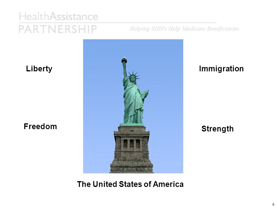 Helping SHIPs Help Medicare Beneficiaries 6 Liberty Strength Freedom Immigration The United States of America