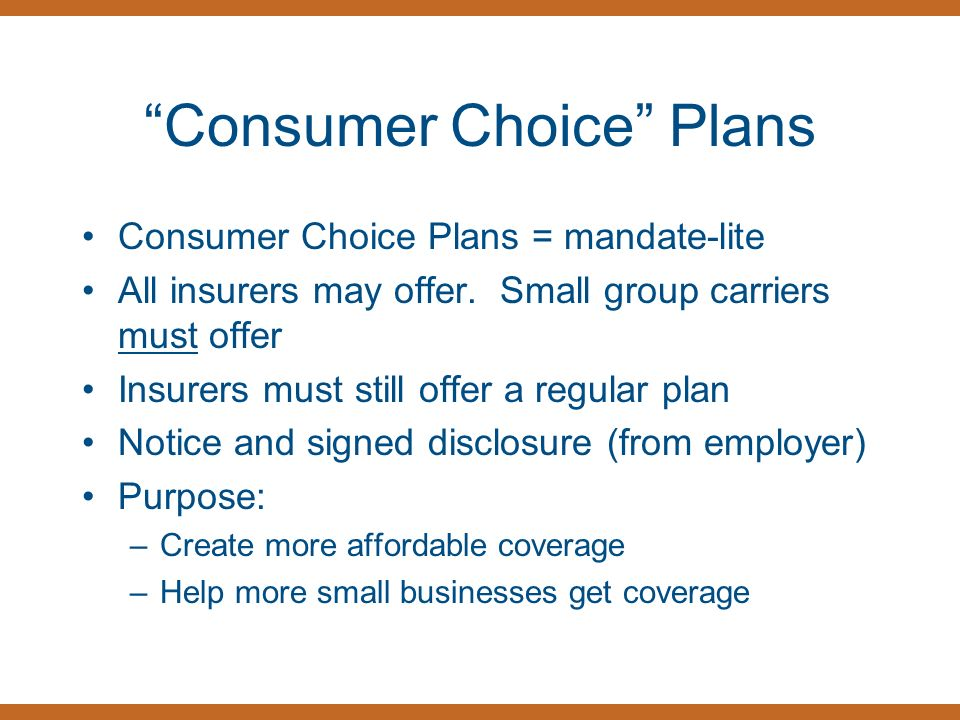 Consumer Choice Plans Consumer Choice Plans = mandate-lite All insurers may offer.