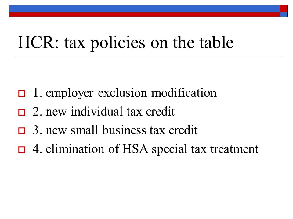 HCR: tax policies on the table 1. employer exclusion modification 2. new individual tax credit 3. new small business tax credit 4. elimination of HSA
