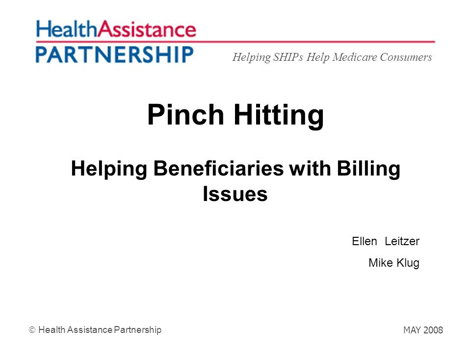 Helping SHIPs Help Medicare Consumers Health Assistance Partnership MAY 2008 Pinch Hitting Helping Beneficiaries with Billing Issues Ellen Leitzer Mik