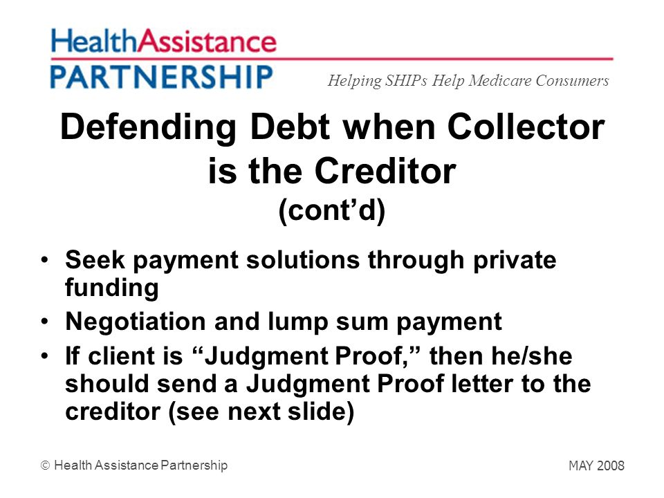 Helping SHIPs Help Medicare Consumers Health Assistance Partnership MAY 2008 Defending Debt when Collector is the Creditor (contd) Seek payment soluti