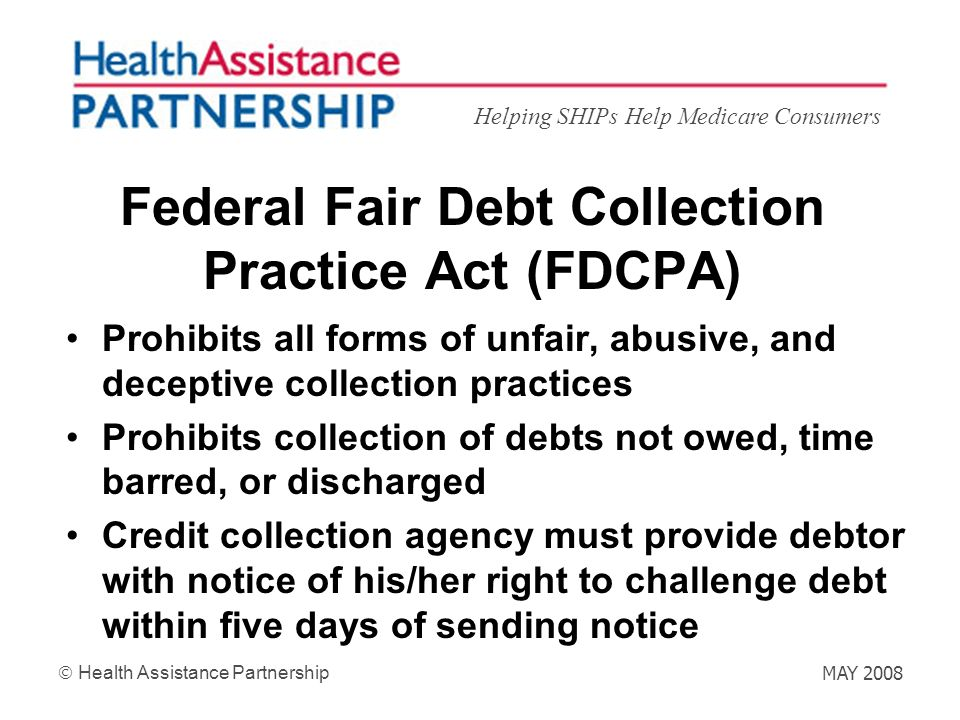 Helping SHIPs Help Medicare Consumers Health Assistance Partnership MAY 2008 Federal Fair Debt Collection Practice Act (FDCPA) Prohibits all forms of