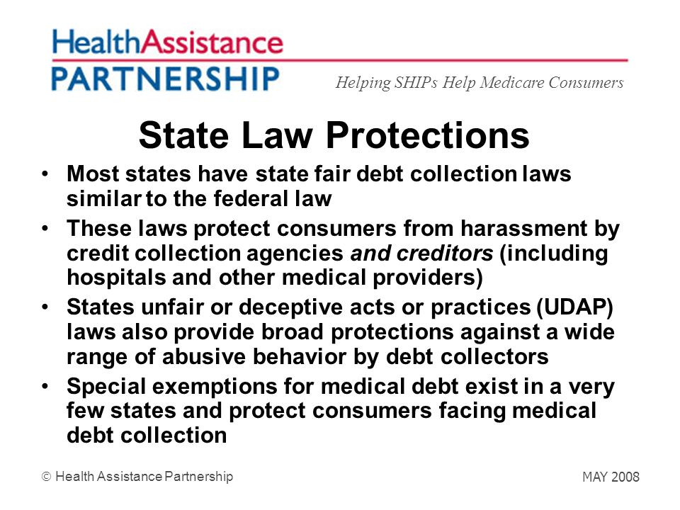 Helping SHIPs Help Medicare Consumers Health Assistance Partnership MAY 2008 State Law Protections Most states have state fair debt collection laws si