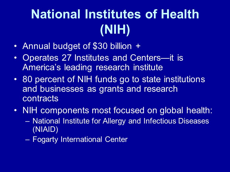 National Institutes of Health (NIH) Annual budget of $30 billion + Operates 27 Institutes and Centersit is Americas leading research institute 80 perc