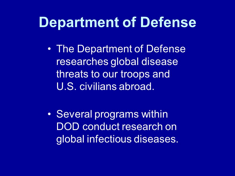 Department of Defense The Department of Defense researches global disease threats to our troops and U.S.