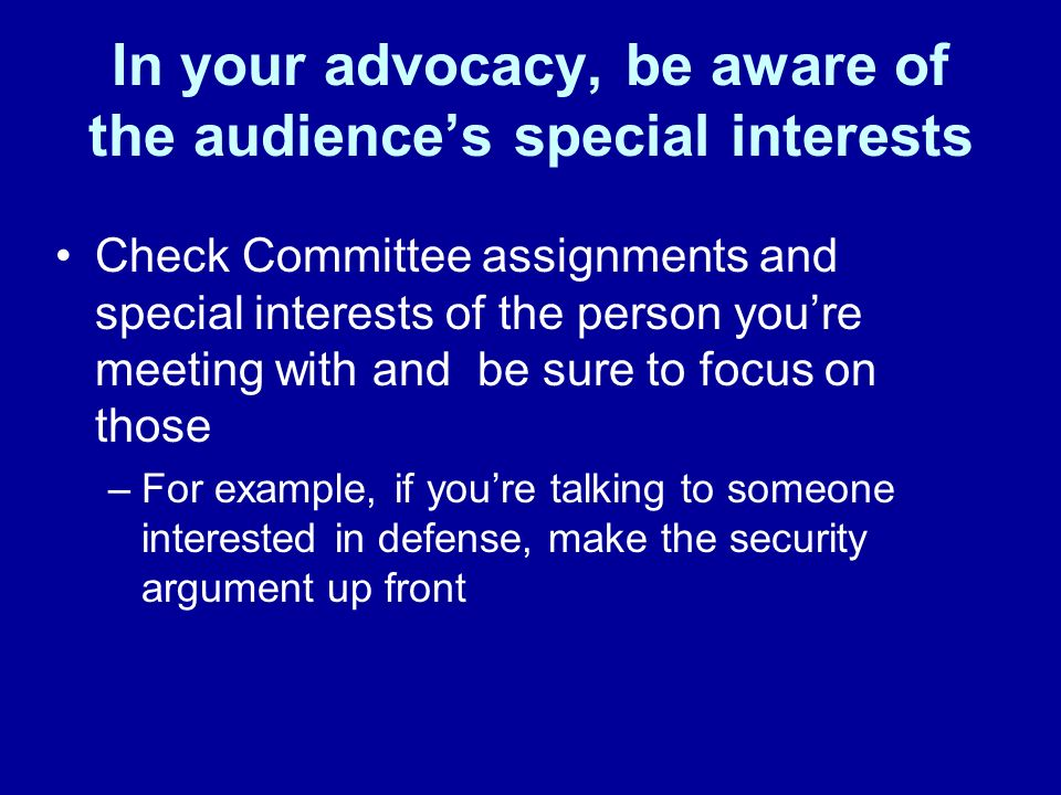 In your advocacy, be aware of the audiences special interests Check Committee assignments and special interests of the person youre meeting with and b