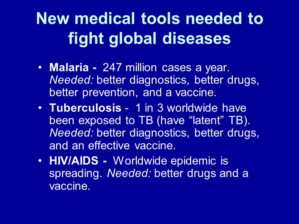 New medical tools needed to fight global diseases Malaria - 247 million cases a year. Needed: better diagnostics, better drugs, better prevention, and