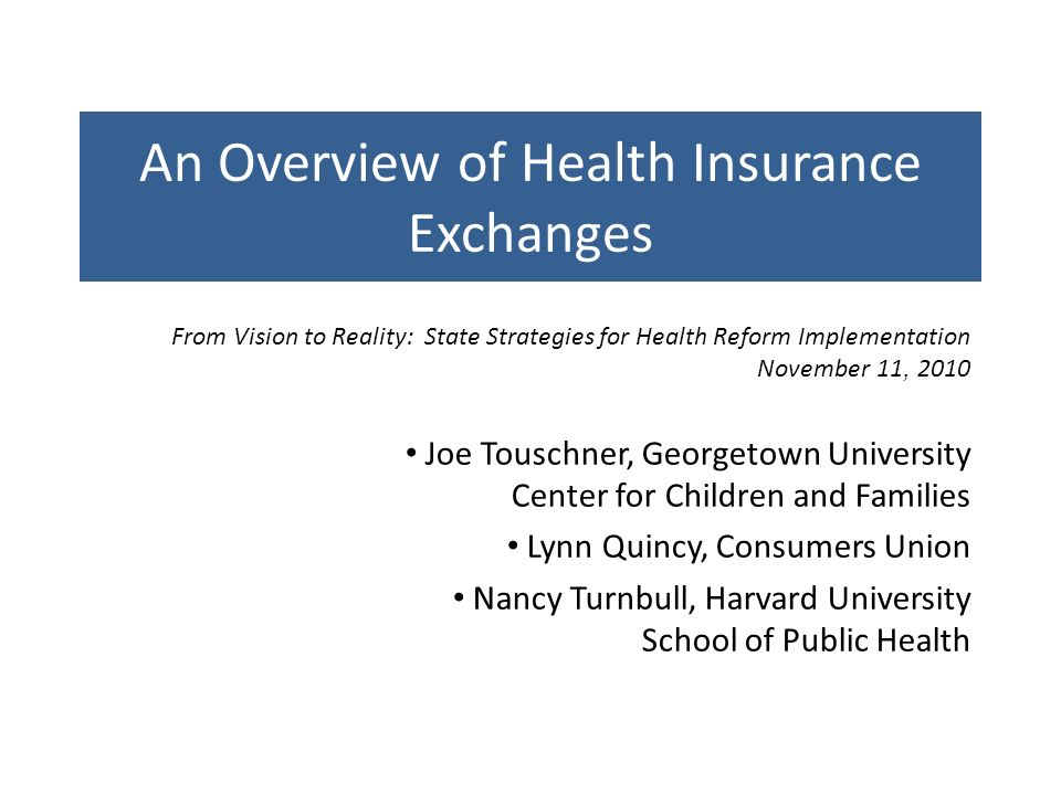 An Overview of Health Insurance Exchanges Joe Touschner, Georgetown University Center for Children and Families Lynn Quincy, Consumers Union Nancy Turnbull, Harvard University School of Public Health From Vision to Reality: State Strategies for Health Reform Implementation November 11, 2010