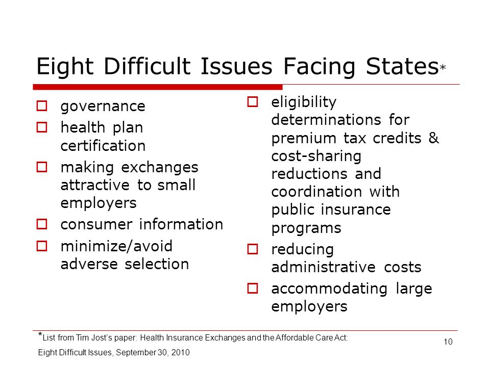 10 Eight Difficult Issues Facing States * governance health plan certification making exchanges attractive to small employers consumer information minimize/avoid adverse selection eligibility determinations for premium tax credits & cost-sharing reductions and coordination with public insurance programs reducing administrative costs accommodating large employers * List from Tim Josts paper: Health Insurance Exchanges and the Affordable Care Act: Eight Difficult Issues, September 30, 2010