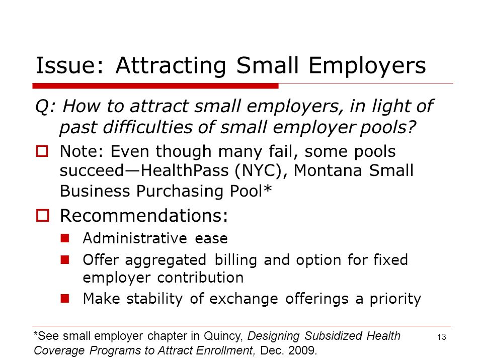 13 Issue: Attracting Small Employers Q: How to attract small employers, in light of past difficulties of small employer pools.