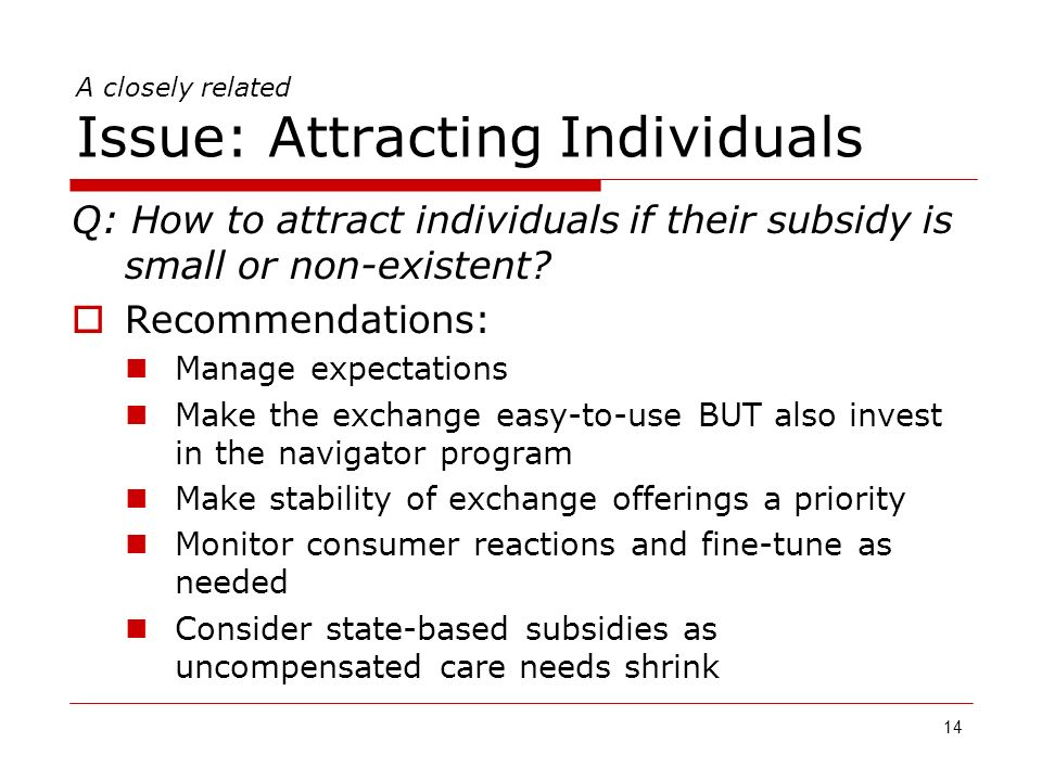 14 A closely related Issue: Attracting Individuals Q: How to attract individuals if their subsidy is small or non-existent.