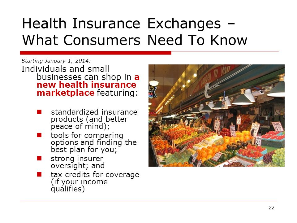22 Health Insurance Exchanges – What Consumers Need To Know Starting January 1, 2014: Individuals and small businesses can shop in a new health insurance marketplace featuring: standardized insurance products (and better peace of mind); tools for comparing options and finding the best plan for you; strong insurer oversight; and tax credits for coverage (if your income qualifies)