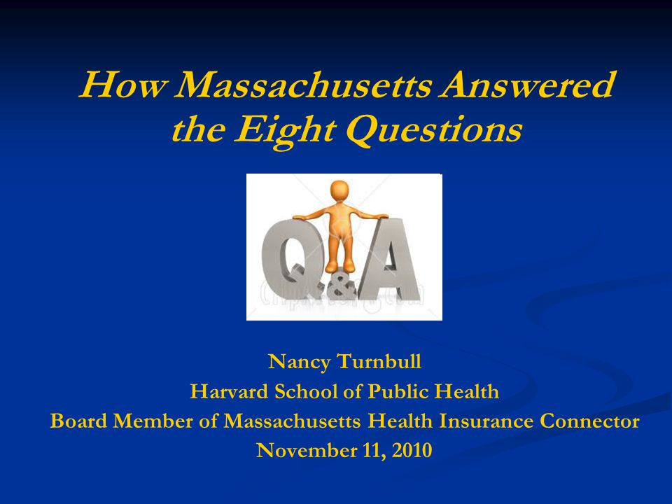 How Massachusetts Answered the Eight Questions Nancy Turnbull Harvard School of Public Health Board Member of Massachusetts Health Insurance Connector November 11, 2010