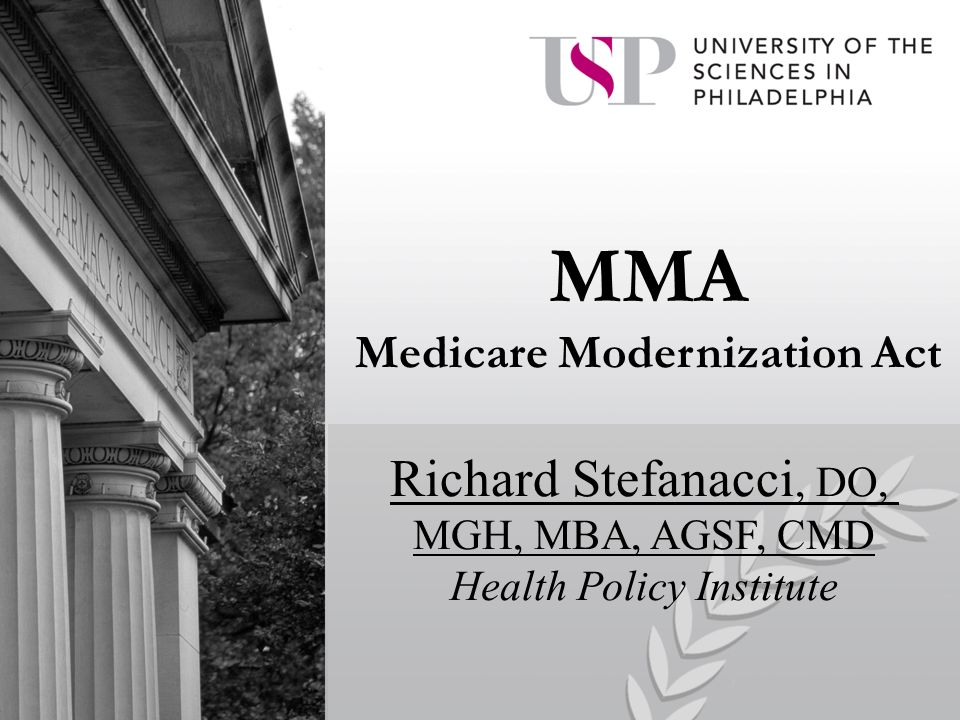 MMA Medicare Modernization Act Richard Stefanacci, DO, MGH, MBA, AGSF, CMD Health Policy Institute