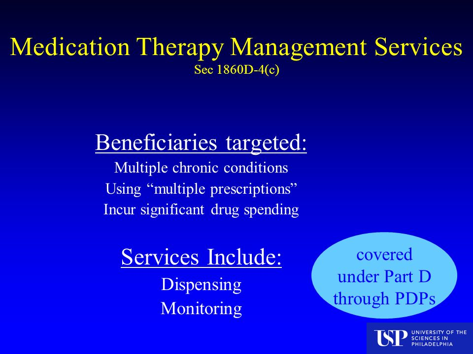 Medication Therapy Management Services Sec 1860D-4(c) Beneficiaries targeted: Multiple chronic conditions Using multiple prescriptions Incur significant drug spending Services Include: Dispensing Monitoring covered under Part D through PDPs