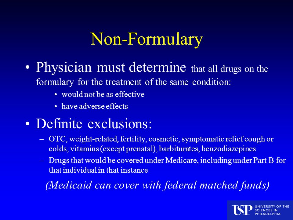 Non-Formulary Physician must determine that all drugs on the formulary for the treatment of the same condition: would not be as effective have adverse effects Definite exclusions: –OTC, weight-related, fertility, cosmetic, symptomatic relief cough or colds, vitamins (except prenatal), barbiturates, benzodiazepines –Drugs that would be covered under Medicare, including under Part B for that individual in that instance (Medicaid can cover with federal matched funds)