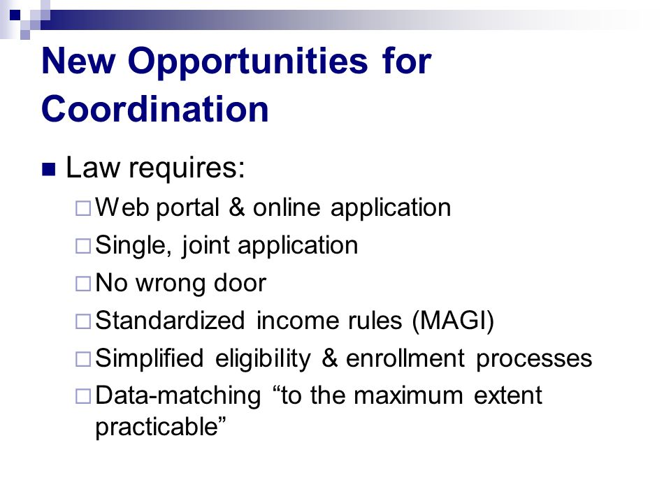 New Opportunities for Coordination Law requires: Web portal & online application Single, joint application No wrong door Standardized income rules (MAGI) Simplified eligibility & enrollment processes Data-matching to the maximum extent practicable