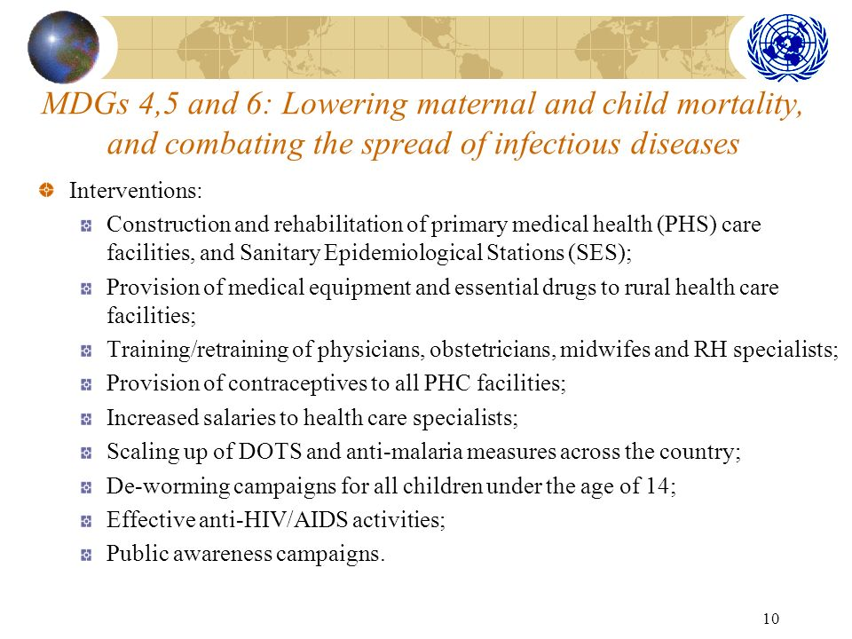 10 MDGs 4,5 and 6: Lowering maternal and child mortality, and combating the spread of infectious diseases Interventions: Construction and rehabilitati