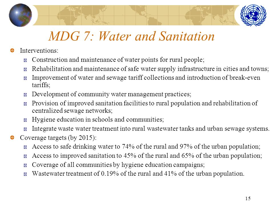 15 MDG 7: Water and Sanitation Interventions: Construction and maintenance of water points for rural people; Rehabilitation and maintenance of safe water supply infrastructure in cities and towns; Improvement of water and sewage tariff collections and introduction of break-even tariffs; Development of community water management practices; Provision of improved sanitation facilities to rural population and rehabilitation of centralized sewage networks; Hygiene education in schools and communities; Integrate waste water treatment into rural wastewater tanks and urban sewage systems.