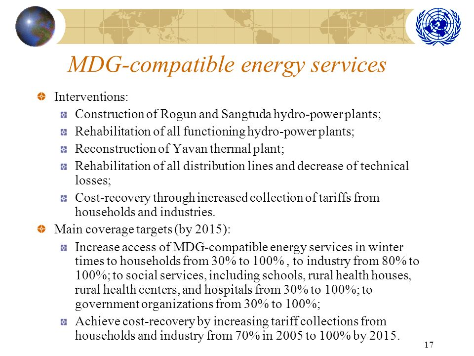 17 MDG-compatible energy services Interventions: Construction of Rogun and Sangtuda hydro-power plants; Rehabilitation of all functioning hydro-power plants; Reconstruction of Yavan thermal plant; Rehabilitation of all distribution lines and decrease of technical losses; Cost-recovery through increased collection of tariffs from households and industries.