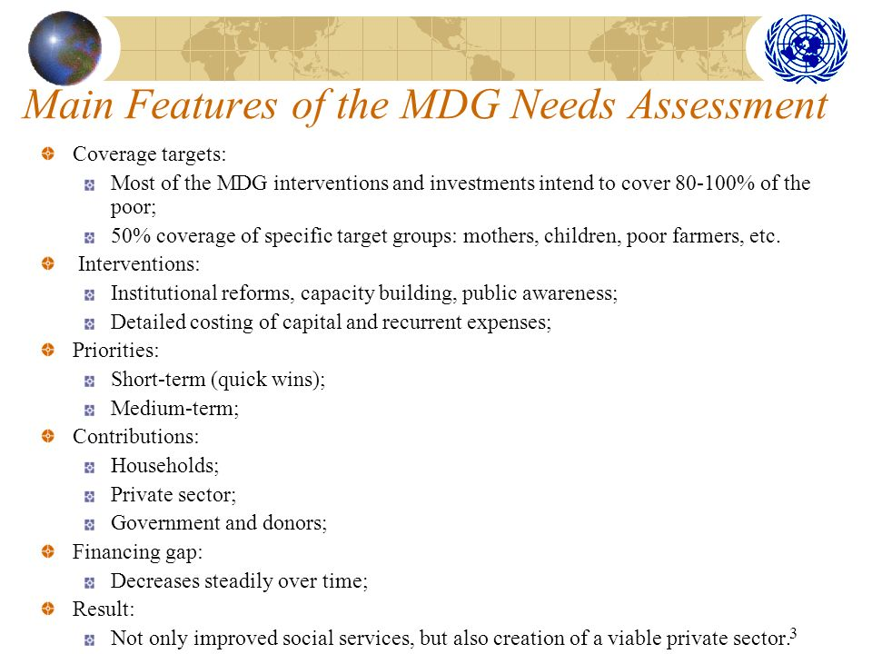 3 Main Features of the MDG Needs Assessment Coverage targets: Most of the MDG interventions and investments intend to cover 80-100% of the poor; 50% coverage of specific target groups: mothers, children, poor farmers, etc.