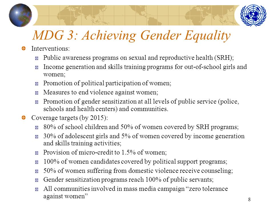 8 MDG 3: Achieving Gender Equality Interventions: Public awareness programs on sexual and reproductive health (SRH); Income generation and skills training programs for out-of-school girls and women; Promotion of political participation of women; Measures to end violence against women; Promotion of gender sensitization at all levels of public service (police, schools and health centers) and communities.