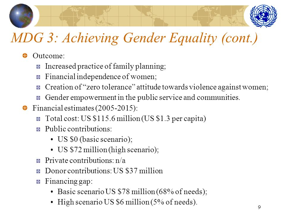 9 MDG 3: Achieving Gender Equality (cont.) Outcome: Increased practice of family planning; Financial independence of women; Creation of zero tolerance attitude towards violence against women; Gender empowerment in the public service and communities.