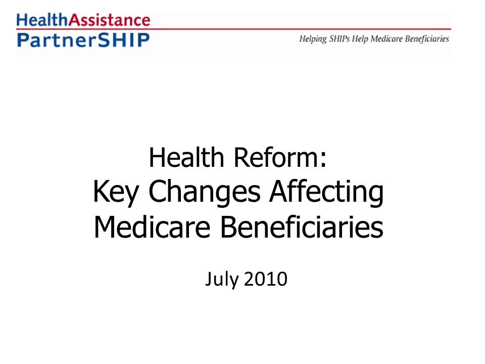 Health Reform: Key Changes Affecting Medicare Beneficiaries July 2010
